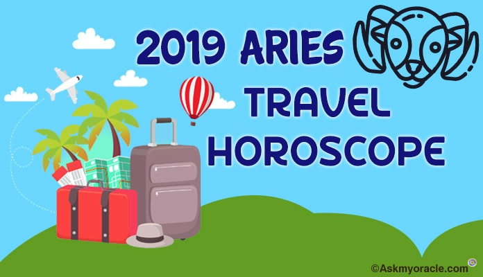 Aries Travel Horoscope 2019 - Aries Foreign Travel 2019 Predictions
