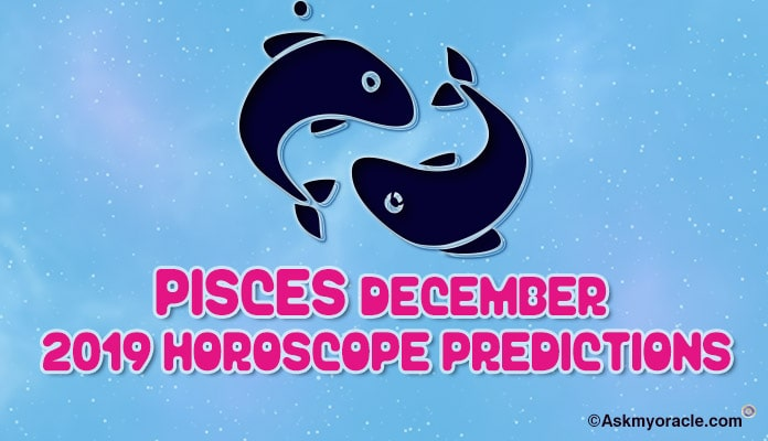 Pisces December 2019 Horoscope Predictions